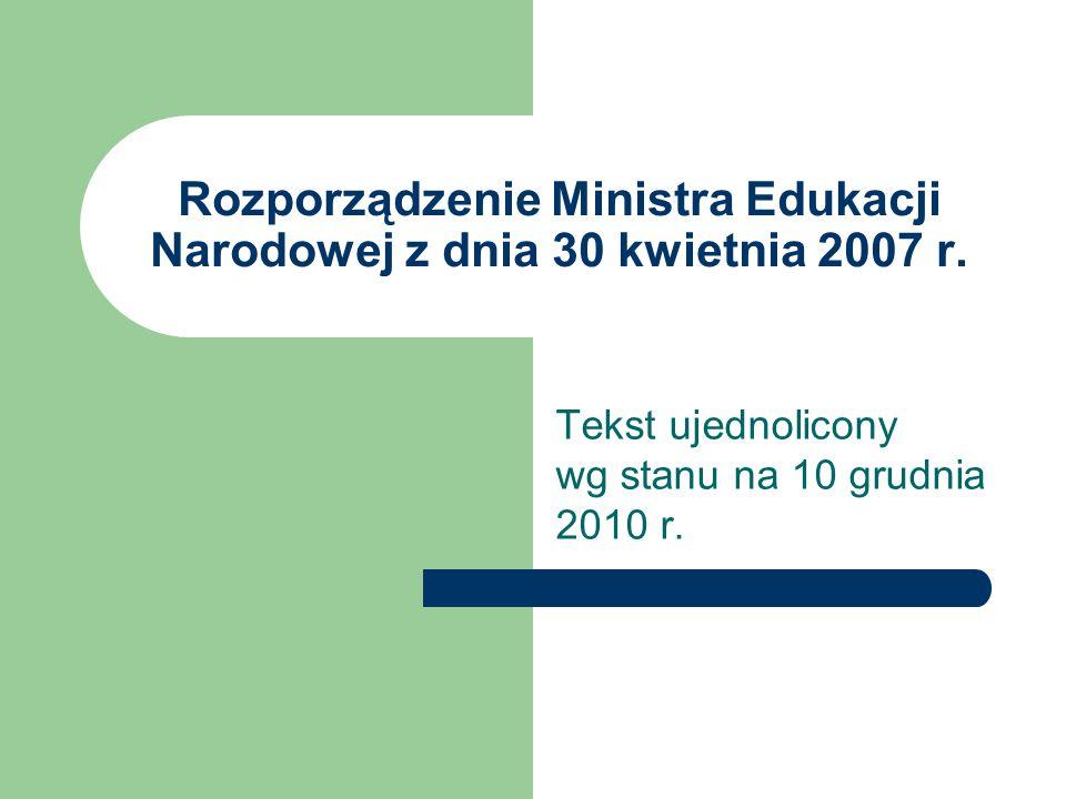 Rozporządzenie Ministra Edukacji Narodowej z dnia 30 kwietnia 2007 r. Tekst ujednolicony wg stanu na 10 grudnia 2010 r.