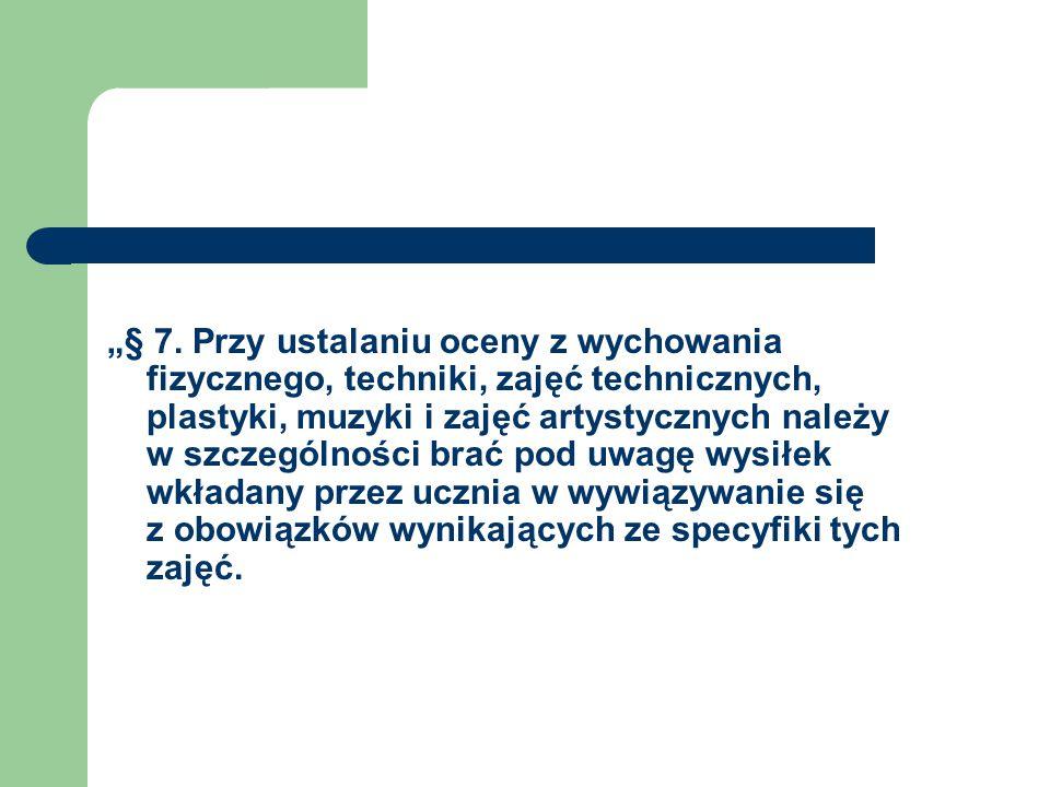 """""""§ 7. Przy ustalaniu oceny z wychowania fizycznego, techniki, zajęć technicznych, plastyki, muzyki i zajęć artystycznych należy w szczególności brać p"""