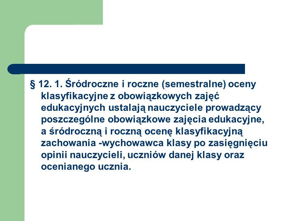 § 12. 1. Śródroczne i roczne (semestralne) oceny klasyfikacyjne z obowiązkowych zajęć edukacyjnych ustalają nauczyciele prowadzący poszczególne obowią