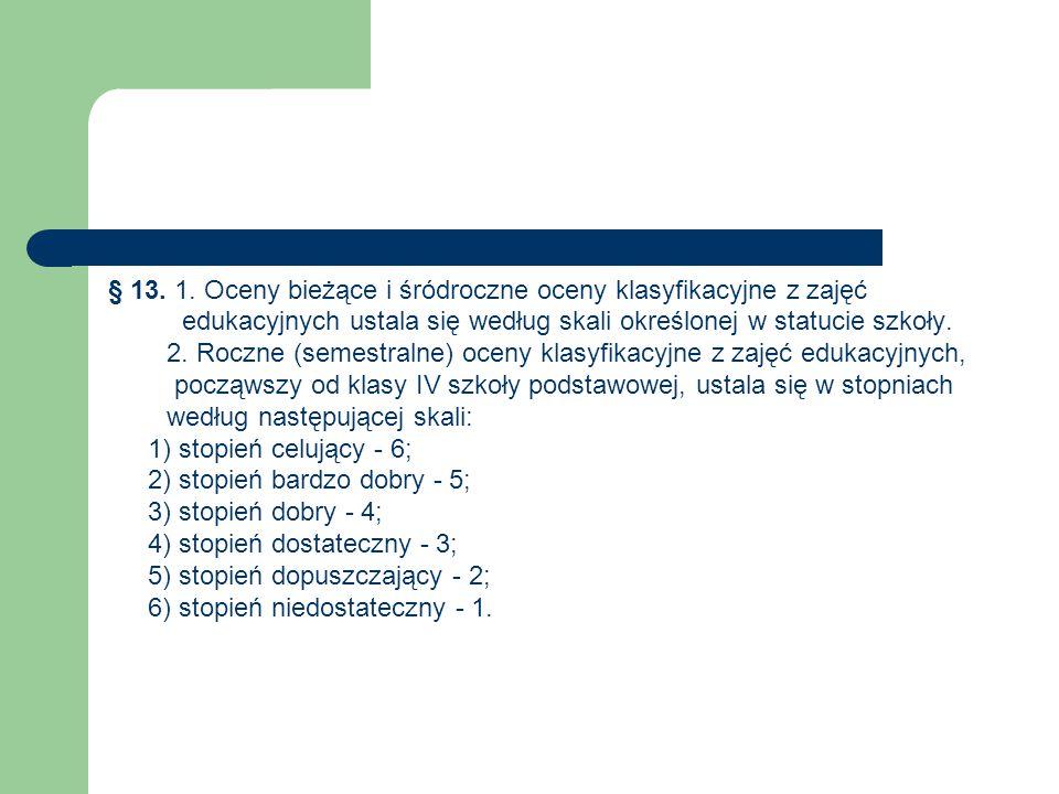 § 13. 1. Oceny bieżące i śródroczne oceny klasyfikacyjne z zajęć edukacyjnych ustala się według skali określonej w statucie szkoły. 2. Roczne (semestr