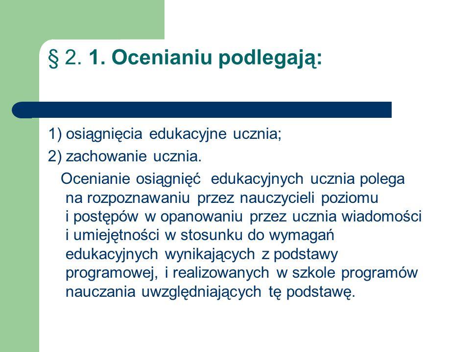 § 2. 1. Ocenianiu podlegają: 1) osiągnięcia edukacyjne ucznia; 2) zachowanie ucznia. Ocenianie osiągnięć edukacyjnych ucznia polega na rozpoznawaniu p