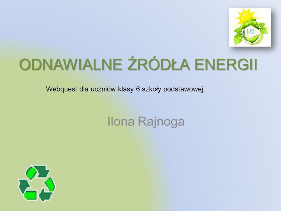 ODNAWIALNE ŹRÓDŁA ENERGII Ilona Rajnoga Webquest dla uczniów klasy 6 szkoły podstawowej.