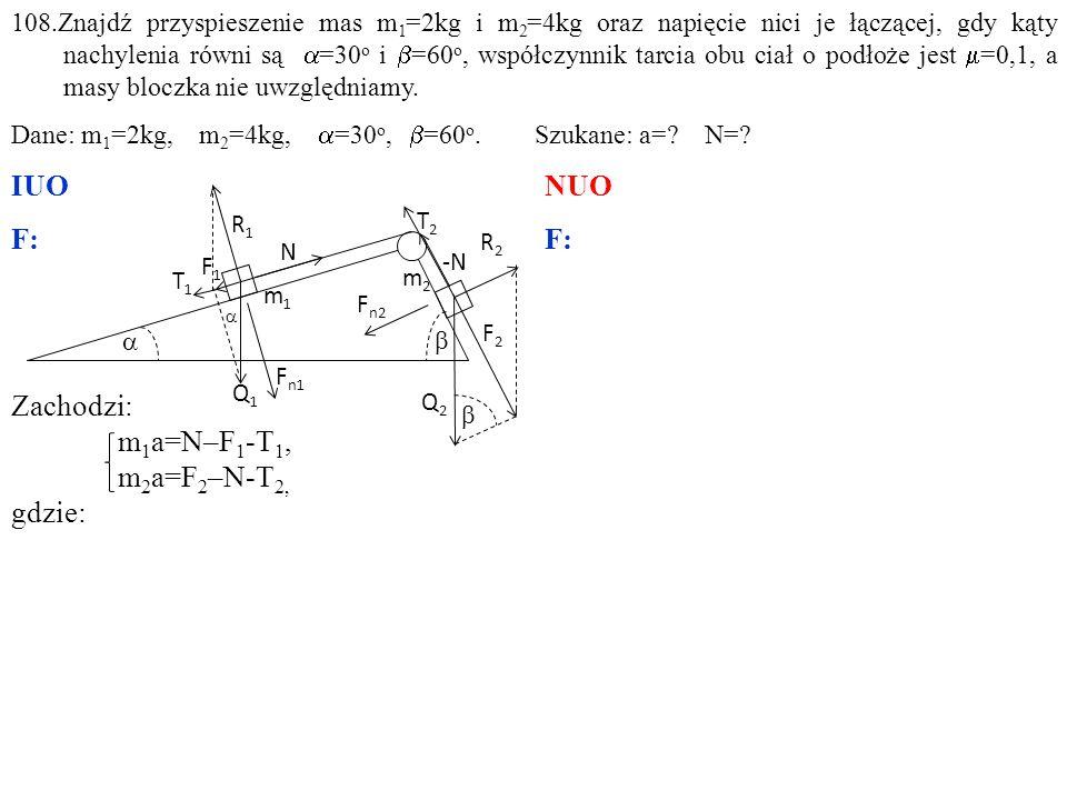 Zachodzi: m 1 a=N–F 1 -T 1, m 2 a=F 2 –N-T 2, gdzie: 108.Znajdź przyspieszenie mas m 1 =2kg i m 2 =4kg oraz napięcie nici je łączącej, gdy kąty nachylenia równi są  =30 o i  =60 o, współczynnik tarcia obu ciał o podłoże jest  =0,1, a masy bloczka nie uwzględniamy.