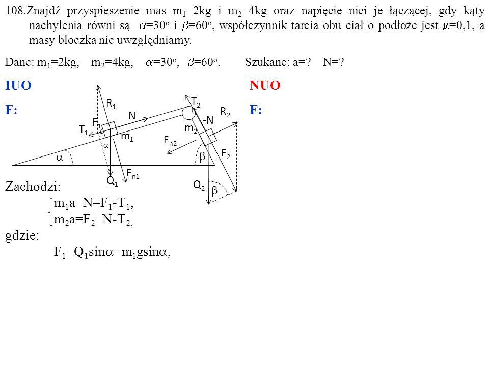 Zachodzi: m 1 a=N–F 1 -T 1, m 2 a=F 2 –N-T 2, gdzie: F 1 =Q 1 sin  =m 1 gsin , 108.Znajdź przyspieszenie mas m 1 =2kg i m 2 =4kg oraz napięcie nici je łączącej, gdy kąty nachylenia równi są  =30 o i  =60 o, współczynnik tarcia obu ciał o podłoże jest  =0,1, a masy bloczka nie uwzględniamy.