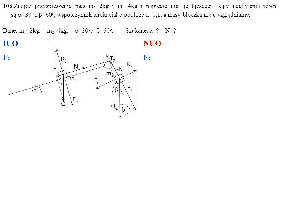 108.Znajdź przyspieszenie mas m 1 =2kg i m 2 =4kg oraz napięcie nici je łączącej, gdy kąty nachylenia równi są  =30 o i  =60 o, współczynnik tarcia obu ciał o podłoże jest  =0,1, a masy bloczka nie uwzględniamy.