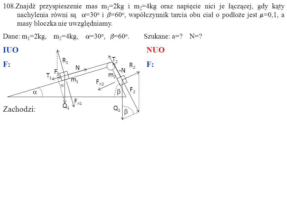 Zachodzi: 108.Znajdź przyspieszenie mas m 1 =2kg i m 2 =4kg oraz napięcie nici je łączącej, gdy kąty nachylenia równi są  =30 o i  =60 o, współczynnik tarcia obu ciał o podłoże jest  =0,1, a masy bloczka nie uwzględniamy.