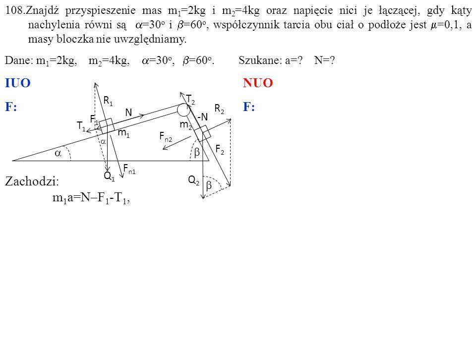 Zachodzi: m 1 a=N–F 1 -T 1, m 2 a=F 2 –N-T 2, 108.Znajdź przyspieszenie mas m 1 =2kg i m 2 =4kg oraz napięcie nici je łączącej, gdy kąty nachylenia równi są  =30 o i  =60 o, współczynnik tarcia obu ciał o podłoże jest  =0,1, a masy bloczka nie uwzględniamy.
