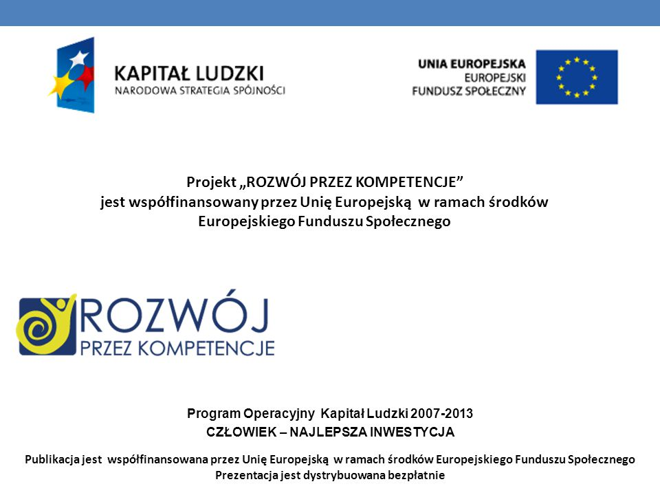 """Projekt """"ROZWÓJ PRZEZ KOMPETENCJE jest współfinansowany przez Unię Europejską w ramach środków Europejskiego Funduszu Społecznego Program Operacyjny Kapitał Ludzki 2007-2013 CZŁOWIEK – NAJLEPSZA INWESTYCJA Publikacja jest współfinansowana przez Unię Europejską w ramach środków Europejskiego Funduszu Społecznego Prezentacja jest dystrybuowana bezpłatnie"""