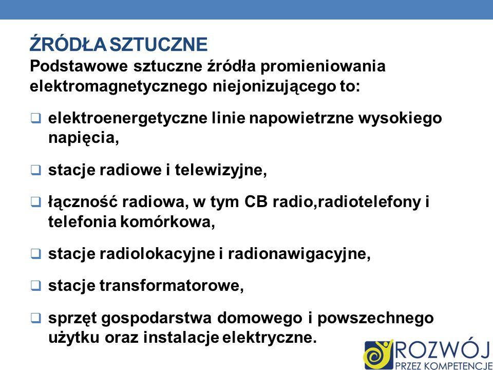 ŹRÓDŁA SZTUCZNE Podstawowe sztuczne źródła promieniowania elektromagnetycznego niejonizującego to:  elektroenergetyczne linie napowietrzne wysokiego napięcia,  stacje radiowe i telewizyjne,  łączność radiowa, w tym CB radio,radiotelefony i telefonia komórkowa,  stacje radiolokacyjne i radionawigacyjne,  stacje transformatorowe,  sprzęt gospodarstwa domowego i powszechnego użytku oraz instalacje elektryczne.