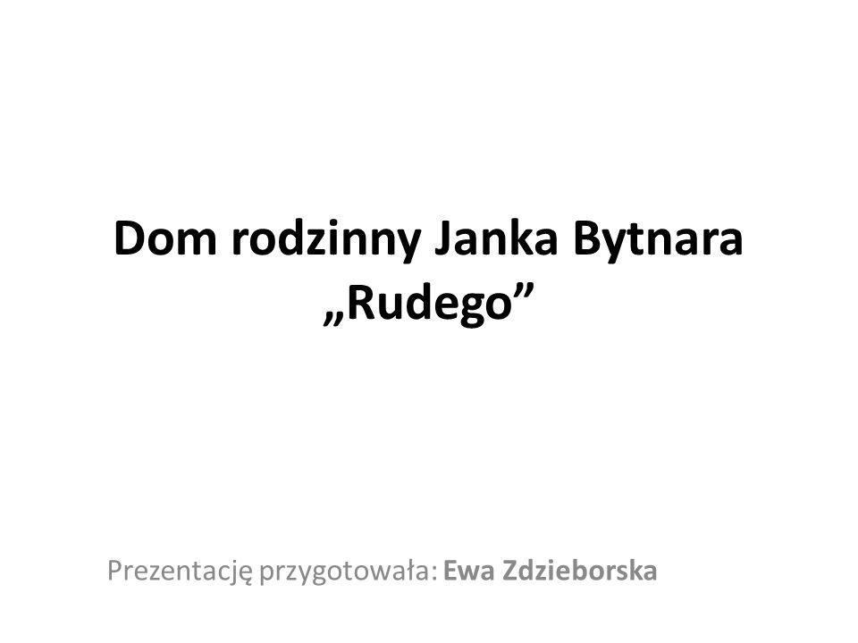 """Dom rodzinny Janka Bytnara """"Rudego Prezentację przygotowała: Ewa Zdzieborska"""