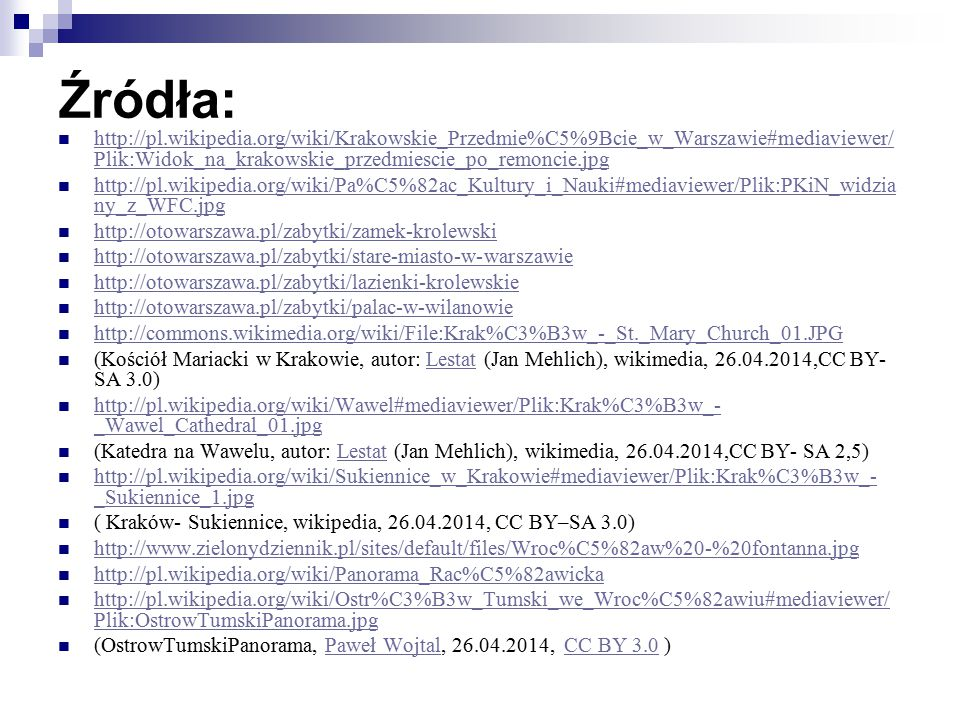Źródła: http://pl.wikipedia.org/wiki/Krakowskie_Przedmie%C5%9Bcie_w_Warszawie#mediaviewer/ Plik:Widok_na_krakowskie_przedmiescie_po_remoncie.jpg http://pl.wikipedia.org/wiki/Krakowskie_Przedmie%C5%9Bcie_w_Warszawie#mediaviewer/ Plik:Widok_na_krakowskie_przedmiescie_po_remoncie.jpg http://pl.wikipedia.org/wiki/Pa%C5%82ac_Kultury_i_Nauki#mediaviewer/Plik:PKiN_widzia ny_z_WFC.jpg http://pl.wikipedia.org/wiki/Pa%C5%82ac_Kultury_i_Nauki#mediaviewer/Plik:PKiN_widzia ny_z_WFC.jpg http://otowarszawa.pl/zabytki/zamek-krolewski http://otowarszawa.pl/zabytki/stare-miasto-w-warszawie http://otowarszawa.pl/zabytki/lazienki-krolewskie http://otowarszawa.pl/zabytki/palac-w-wilanowie http://commons.wikimedia.org/wiki/File:Krak%C3%B3w_-_St._Mary_Church_01.JPG (Kościół Mariacki w Krakowie, autor: Lestat (Jan Mehlich), wikimedia, 26.04.2014,CC BY- SA 3.0)Lestat http://pl.wikipedia.org/wiki/Wawel#mediaviewer/Plik:Krak%C3%B3w_- _Wawel_Cathedral_01.jpg http://pl.wikipedia.org/wiki/Wawel#mediaviewer/Plik:Krak%C3%B3w_- _Wawel_Cathedral_01.jpg (Katedra na Wawelu, autor: Lestat (Jan Mehlich), wikimedia, 26.04.2014,CC BY- SA 2,5)Lestat http://pl.wikipedia.org/wiki/Sukiennice_w_Krakowie#mediaviewer/Plik:Krak%C3%B3w_- _Sukiennice_1.jpg http://pl.wikipedia.org/wiki/Sukiennice_w_Krakowie#mediaviewer/Plik:Krak%C3%B3w_- _Sukiennice_1.jpg ( Kraków- Sukiennice, wikipedia, 26.04.2014, CC BY–SA 3.0) http://www.zielonydziennik.pl/sites/default/files/Wroc%C5%82aw%20-%20fontanna.jpg http://pl.wikipedia.org/wiki/Panorama_Rac%C5%82awicka http://pl.wikipedia.org/wiki/Ostr%C3%B3w_Tumski_we_Wroc%C5%82awiu#mediaviewer/ Plik:OstrowTumskiPanorama.jpg http://pl.wikipedia.org/wiki/Ostr%C3%B3w_Tumski_we_Wroc%C5%82awiu#mediaviewer/ Plik:OstrowTumskiPanorama.jpg (OstrowTumskiPanorama, Paweł Wojtal, 26.04.2014, CC BY 3.0 )Paweł WojtalCC BY 3.0