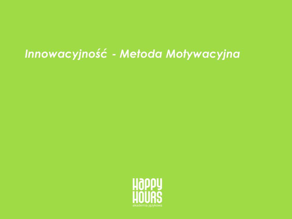 HappyHours - oferta dla firm 9 Innowacyjność - Metoda Motywacyjna Uczymy poprzez innowacyjną, autorską Metodę Motywacyjną (skrupulatna analiza potrzeb, potencjału, specyfiki nauki klienta, etc).