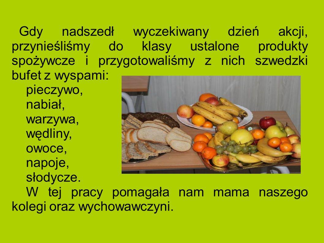 Gdy nadszedł wyczekiwany dzień akcji, przynieśliśmy do klasy ustalone produkty spożywcze i przygotowaliśmy z nich szwedzki bufet z wyspami: pieczywo, nabiał, warzywa, wędliny, owoce, napoje, słodycze.