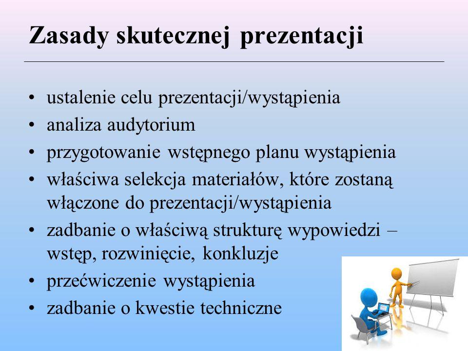 Zasady skutecznej prezentacji ustalenie celu prezentacji/wystąpienia analiza audytorium przygotowanie wstępnego planu wystąpienia właściwa selekcja materiałów, które zostaną włączone do prezentacji/wystąpienia zadbanie o właściwą strukturę wypowiedzi – wstęp, rozwinięcie, konkluzje przećwiczenie wystąpienia zadbanie o kwestie techniczne