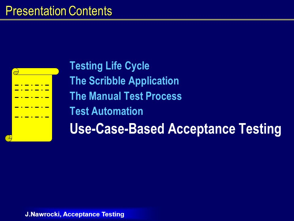 J.Nawrocki, Acceptance Testing Presentation Contents Testing Life Cycle The Scribble Application The Manual Test Process Test Automation Use-Case-Based Acceptance Testing