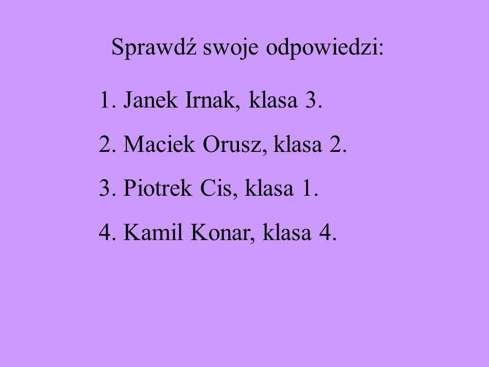 1.Janek Irnak, klasa 3. 2.Maciek Orusz, klasa 2. 3.Piotrek Cis, klasa 1. 4.Kamil Konar, klasa 4. Sprawdź swoje odpowiedzi: