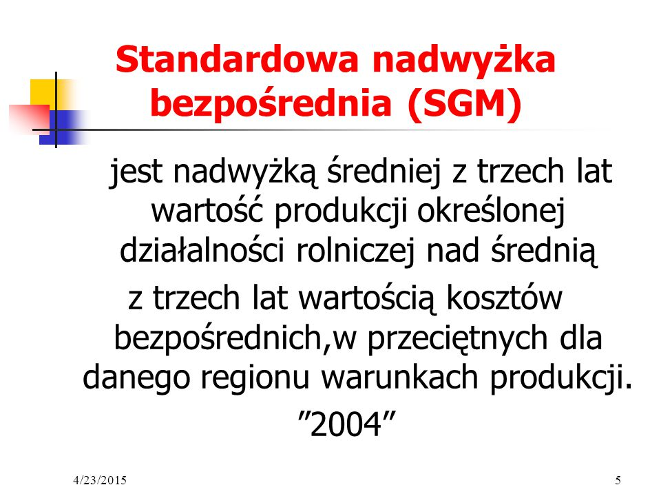 4/23/20155 Standardowa nadwyżka bezpośrednia (SGM) jest nadwyżką średniej z trzech lat wartość produkcji określonej działalności rolniczej nad średnią