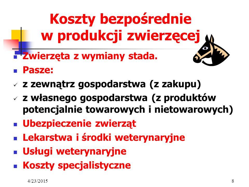4/23/20158 Koszty bezpośrednie w produkcji zwierzęcej Zwierzęta z wymiany stada. Pasze: z zewnątrz gospodarstwa (z zakupu) z własnego gospodarstwa (z