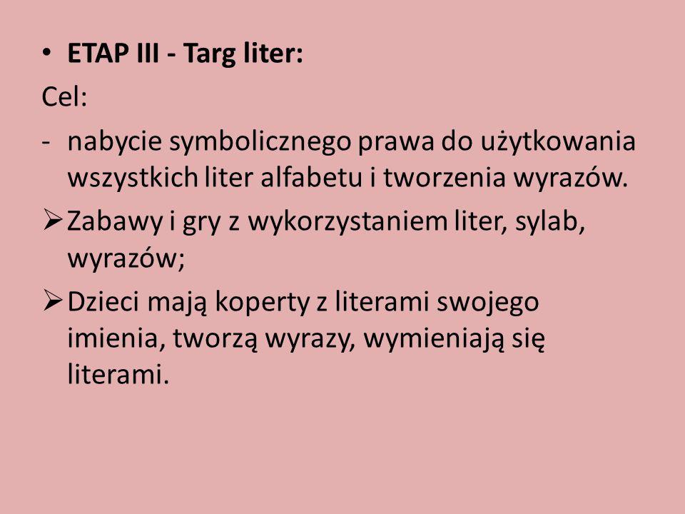 ETAP III - Targ liter: Cel: -nabycie symbolicznego prawa do użytkowania wszystkich liter alfabetu i tworzenia wyrazów.  Zabawy i gry z wykorzystaniem