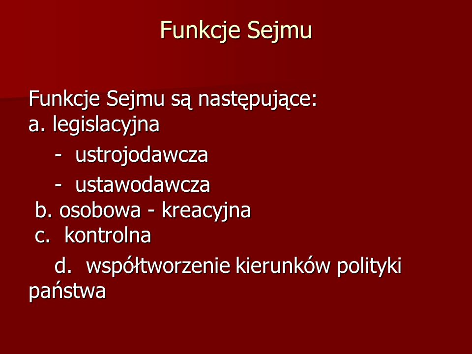 Funkcje Sejmu Funkcje Sejmu są następujące: a. legislacyjna - ustrojodawcza - ustrojodawcza - ustawodawcza b. osobowa - kreacyjna c. kontrolna - ustaw
