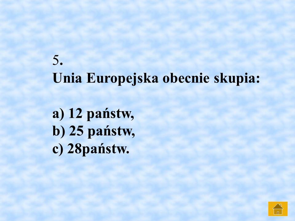 5. Unia Europejska obecnie skupia: a) 12 państw, b) 25 państw, c) 28państw.