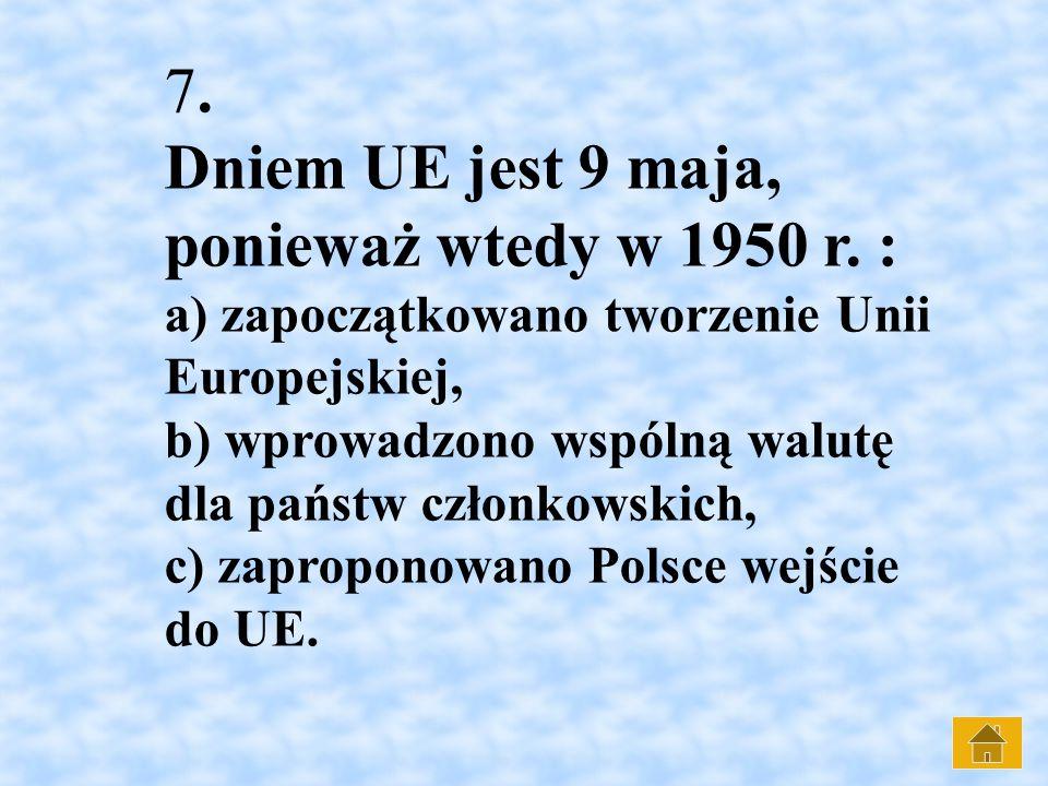 7. Dniem UE jest 9 maja, ponieważ wtedy w 1950 r. : a) zapoczątkowano tworzenie Unii Europejskiej, b) wprowadzono wspólną walutę dla państw członkowsk