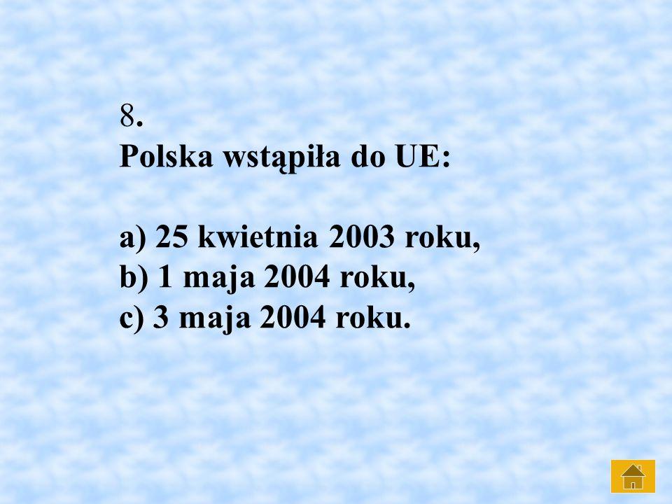 8. Polska wstąpiła do UE: a) 25 kwietnia 2003 roku, b) 1 maja 2004 roku, c) 3 maja 2004 roku.