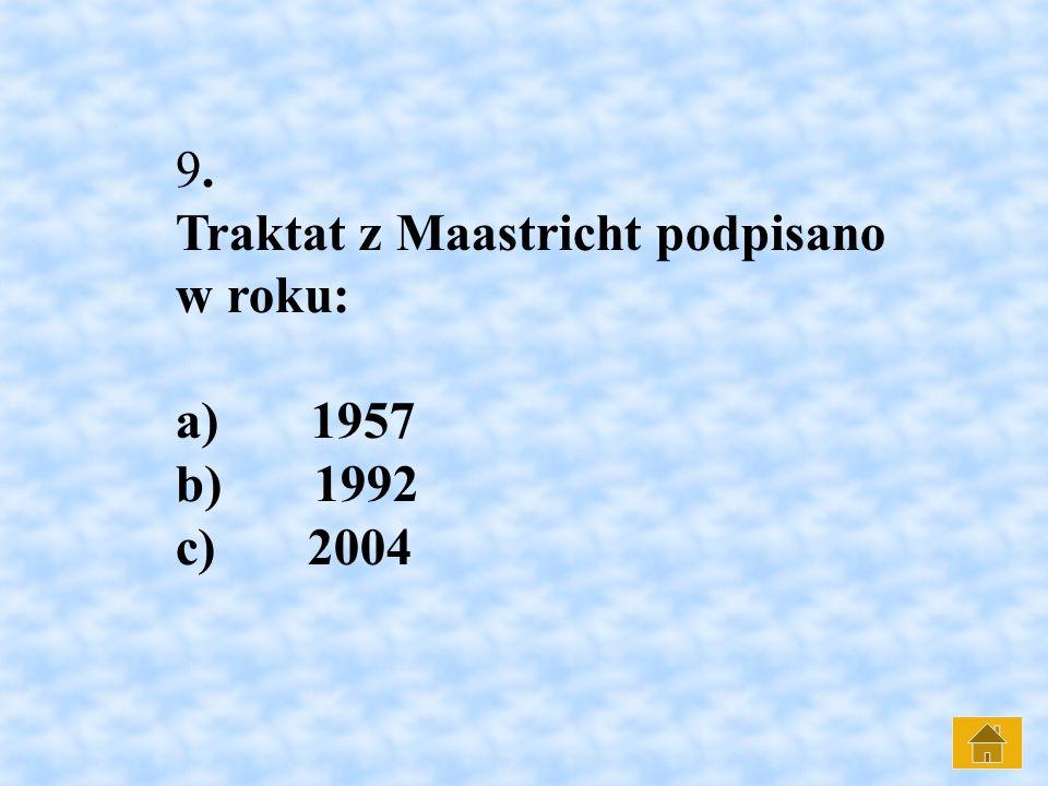 9. Traktat z Maastricht podpisano w roku: a) 1957 b) 1992 c) 2004