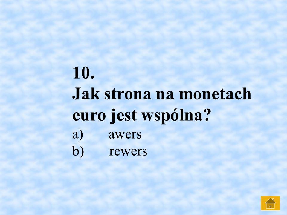 10. Jak strona na monetach euro jest wspólna? a) awers b) rewers