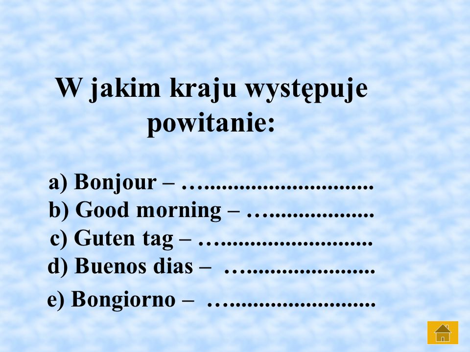 W jakim kraju występuje powitanie: a) Bonjour – …............................. b) Good morning – ….................. c) Guten tag – ….................
