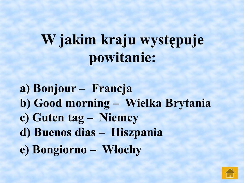W jakim kraju występuje powitanie: a) Bonjour – Francja b) Good morning – Wielka Brytania c) Guten tag – Niemcy d) Buenos dias – Hiszpania e) Bongiorno – Włochy