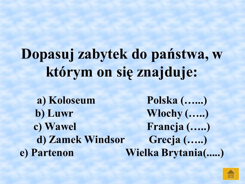 Dopasuj zabytek do państwa, w którym on się znajduje: a) Koloseum Polska (…...) b) Luwr Włochy (…..) c) Wawel Francja (…..) d) Zamek Windsor Grecja (…