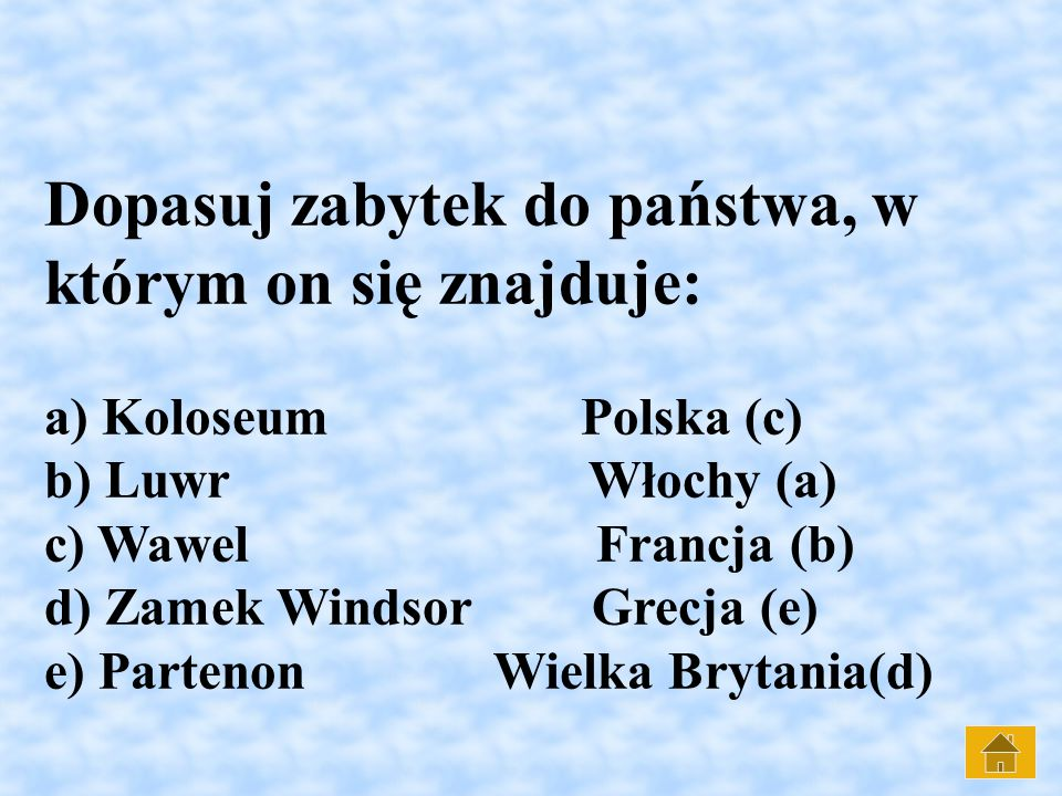 Dopasuj zabytek do państwa, w którym on się znajduje: a) Koloseum Polska (c) b) Luwr Włochy (a) c) Wawel Francja (b) d) Zamek Windsor Grecja (e) e) Partenon Wielka Brytania(d)