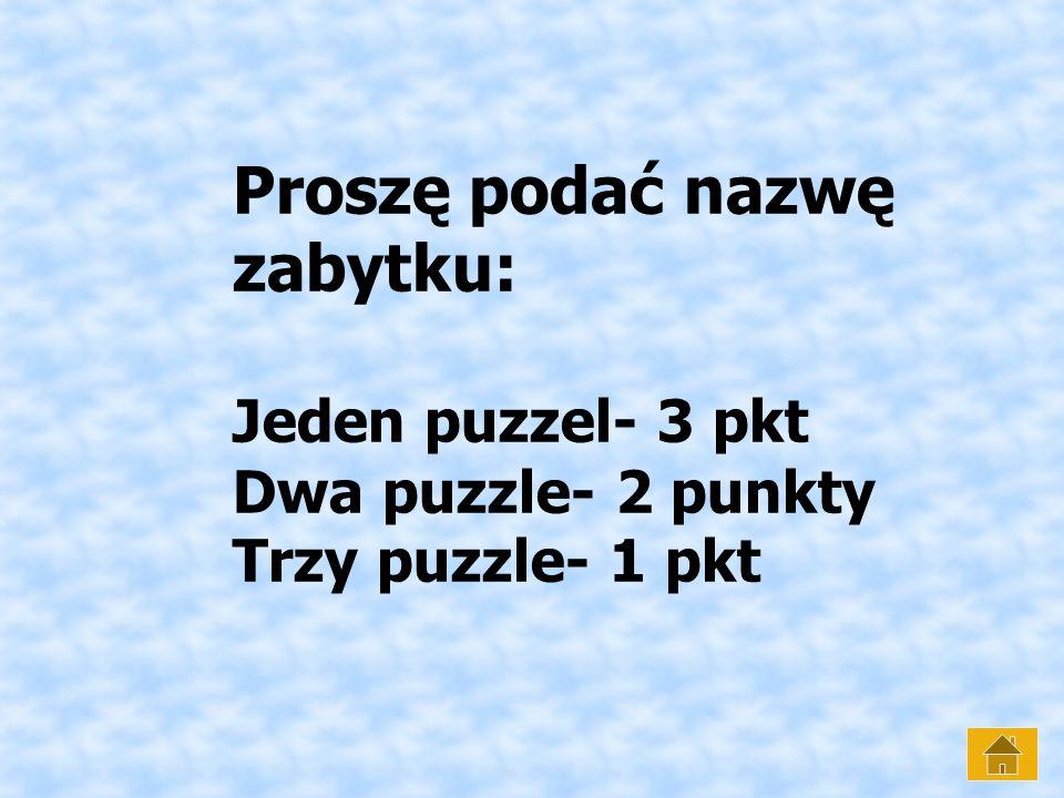 Proszę podać nazwę zabytku: Jeden puzzel- 3 pkt Dwa puzzle- 2 punkty Trzy puzzle- 1 pkt