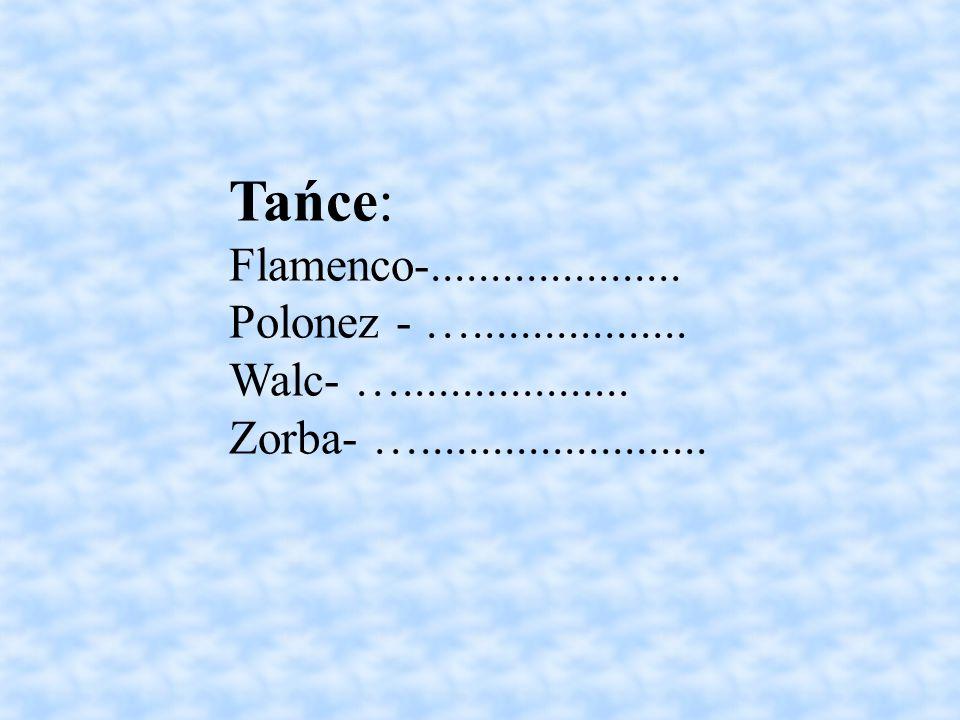 Tańce: Flamenco-..................... Polonez - ….................. Walc- …................... Zorba- …........................