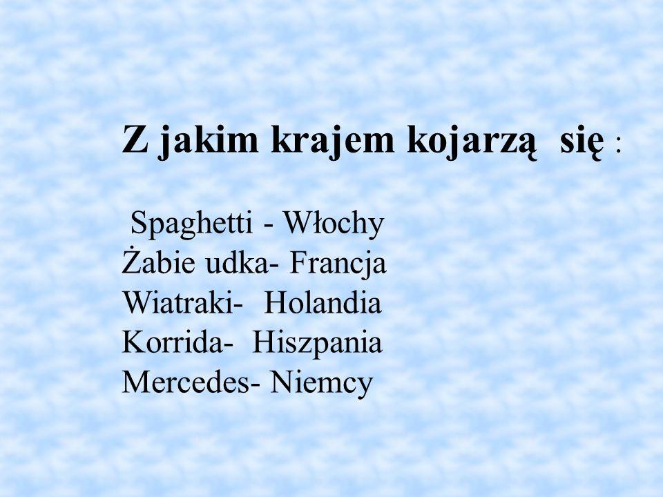 Z jakim krajem kojarzą się : Spaghetti - Włochy Żabie udka- Francja Wiatraki- Holandia Korrida- Hiszpania Mercedes- Niemcy