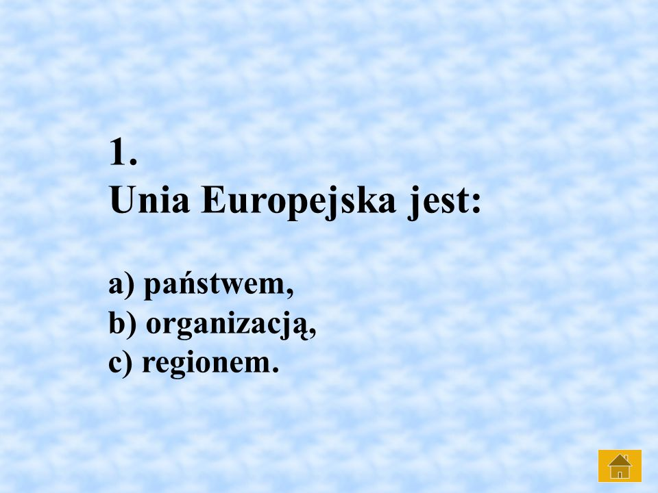 1. Unia Europejska jest: a) państwem, b) organizacją, c) regionem.