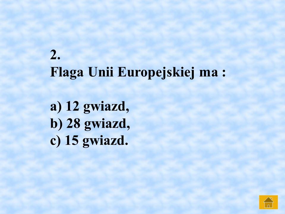 2. Flaga Unii Europejskiej ma : a) 12 gwiazd, b) 28 gwiazd, c) 15 gwiazd.