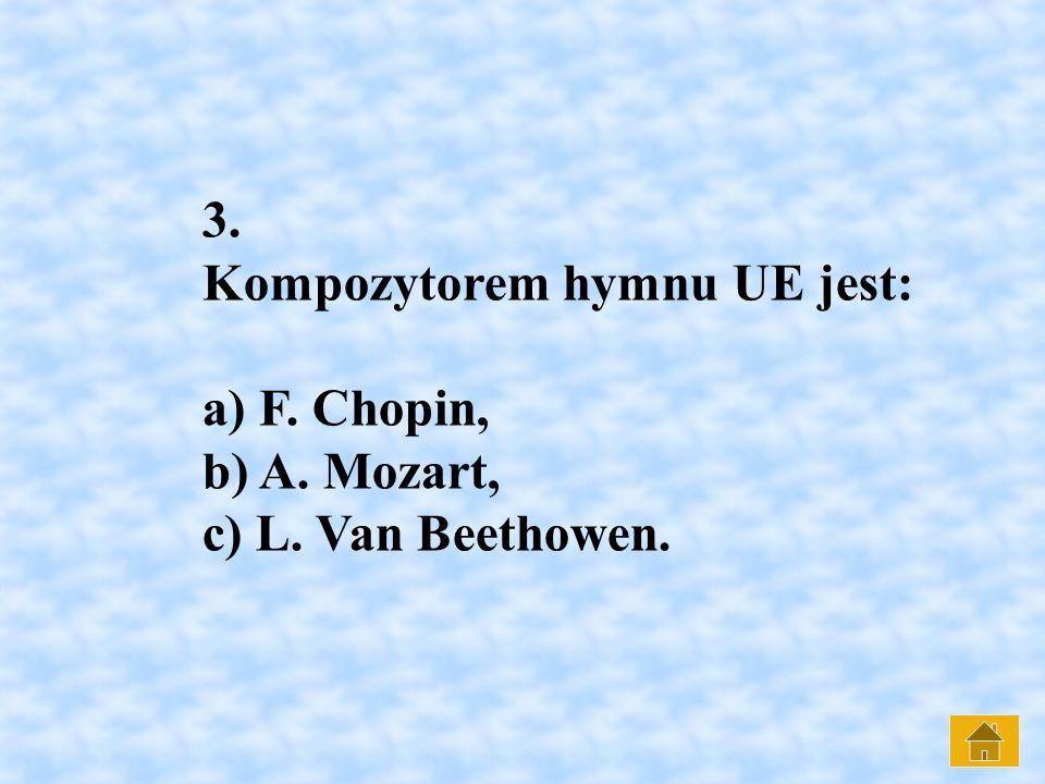 3. Kompozytorem hymnu UE jest: a) F. Chopin, b) A. Mozart, c) L. Van Beethowen.