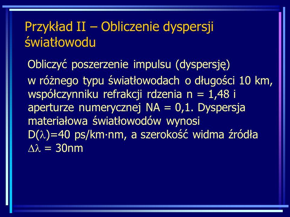 Przykład II – Obliczenie dyspersji światłowodu Obliczyć poszerzenie impulsu (dyspersję) w różnego typu światłowodach o długości 10 km, współczynniku r