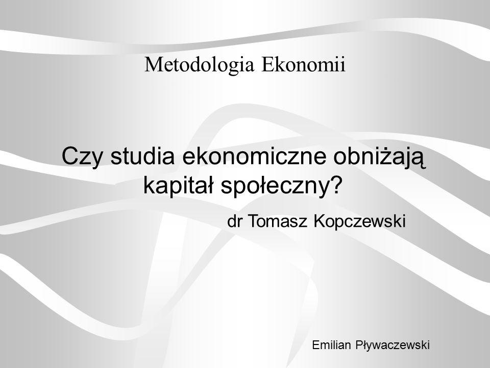 Metodologia Ekonomii Czy studia ekonomiczne obniżają kapitał społeczny? dr Tomasz Kopczewski Emilian Pływaczewski