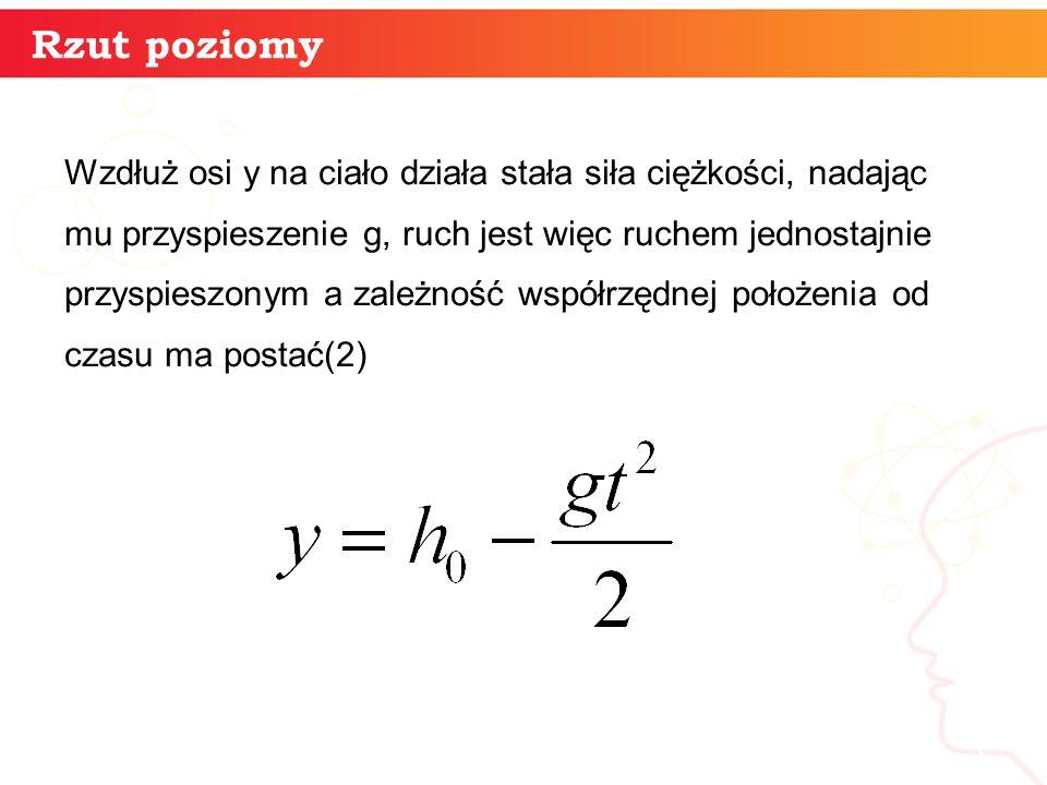 Wzdłuż osi y na ciało działa stała siła ciężkości, nadając mu przyspieszenie g, ruch jest więc ruchem jednostajnie przyspieszonym a zależność współrzędnej położenia od czasu ma postać(2) informatyka + 5 Rzut poziomy