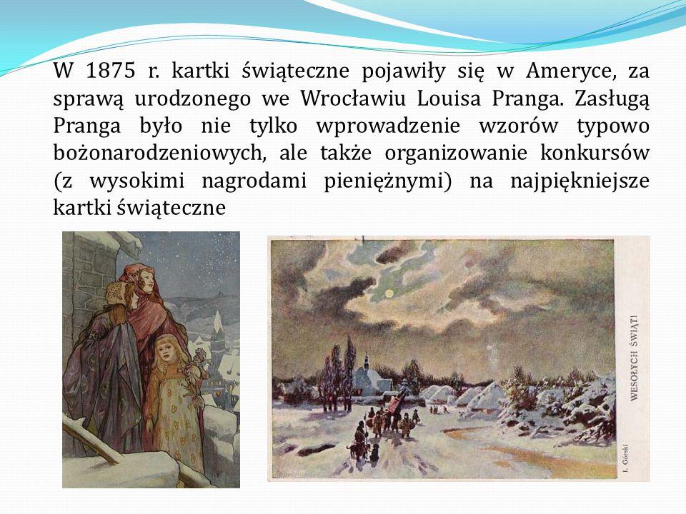 W 1875 r. kartki świąteczne pojawiły się w Ameryce, za sprawą urodzonego we Wrocławiu Louisa Pranga. Zasługą Pranga było nie tylko wprowadzenie wzorów