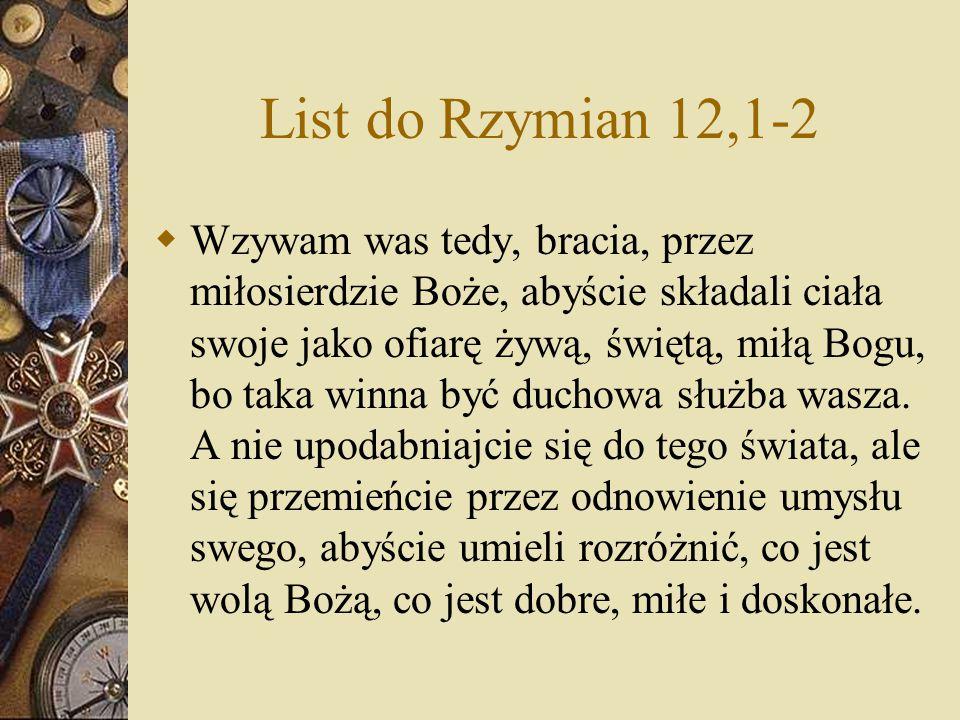 List do Rzymian 12,1-2  Wzywam was tedy, bracia, przez miłosierdzie Boże, abyście składali ciała swoje jako ofiarę żywą, świętą, miłą Bogu, bo taka w