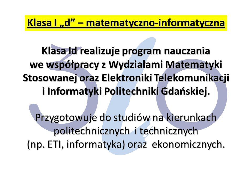 """Klasa I """"d – matematyczno-informatyczna Klasa Id realizuje program nauczania we współpracy z Wydziałami Matematyki Stosowanej oraz Elektroniki Telekomunikacji i Informatyki Politechniki Gdańskiej."""