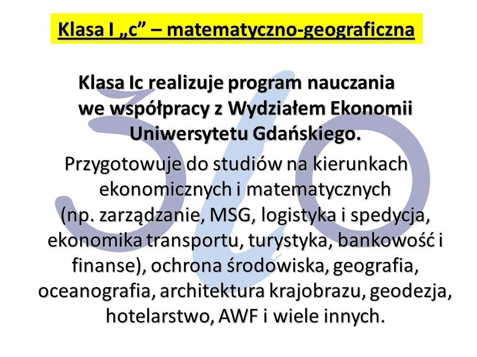 """Klasa I """"c – matematyczno-geograficzna Klasa Ic realizuje program nauczania we współpracy z Wydziałem Ekonomii Uniwersytetu Gdańskiego."""