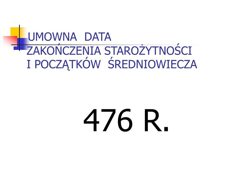 UMOWNA DATA ZAKOŃCZENIA STAROŻYTNOŚCI I POCZĄTKÓW ŚREDNIOWIECZA 476 R.
