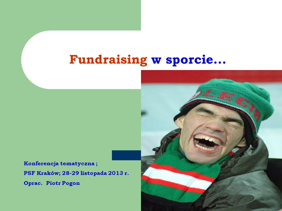 Fundraising w sporcie... Konferencja tematyczna ; PSF Kraków; 28-29 listopada 2013 r.