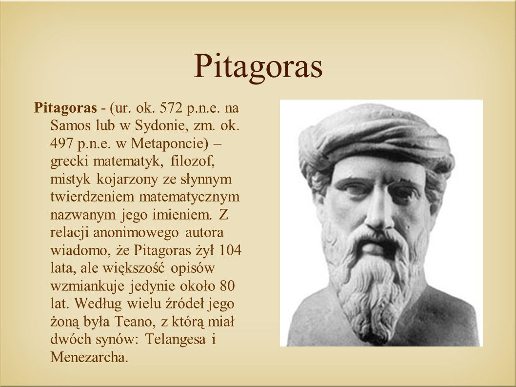 Pitagoras Pitagoras - (ur. ok. 572 p.n.e. na Samos lub w Sydonie, zm. ok. 497 p.n.e. w Metaponcie) – grecki matematyk, filozof, mistyk kojarzony ze sł