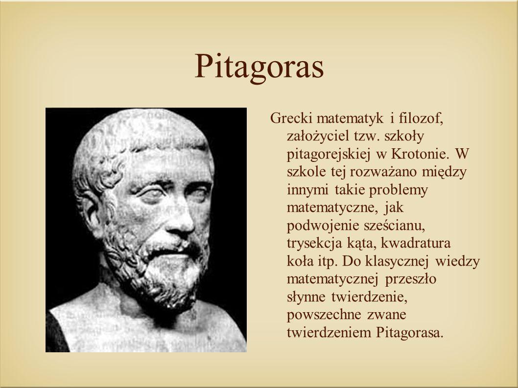 Pitagoras Grecki matematyk i filozof, założyciel tzw. szkoły pitagorejskiej w Krotonie. W szkole tej rozważano między innymi takie problemy matematycz